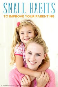 small habits to improve your parenting