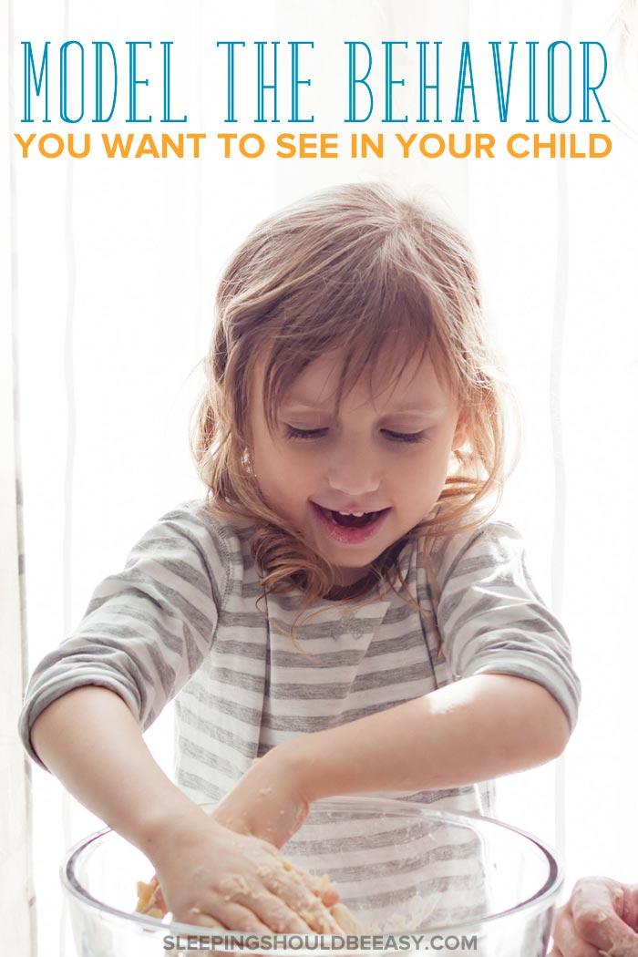 Model the behavior you want to see in your child