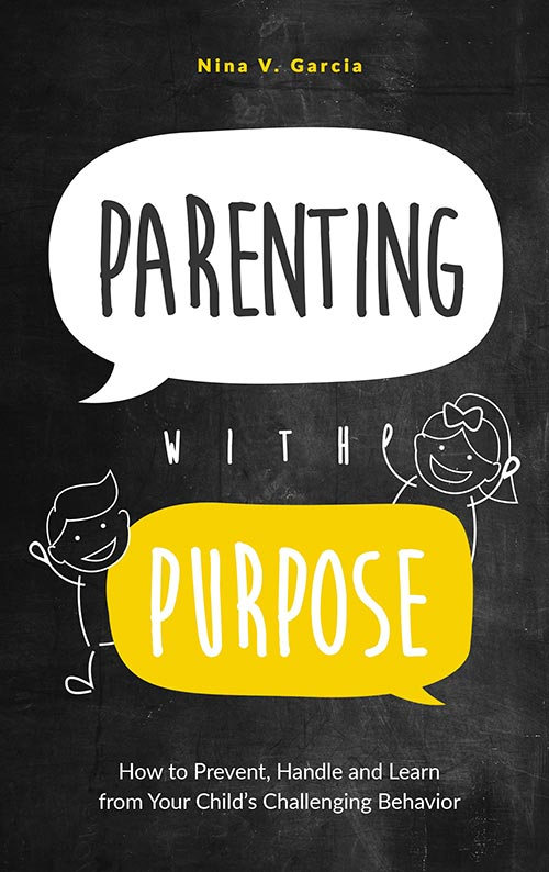 Parenting with Purpose: How to Prevent, Handle and Learn from Your Child's Challenging Behavior by Nina Garcia