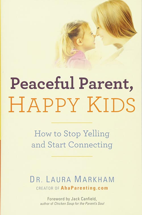 Peaceful Parent, Happy Kids: How to Stop Yelling and Start Connecting by Dr. Laura Markham