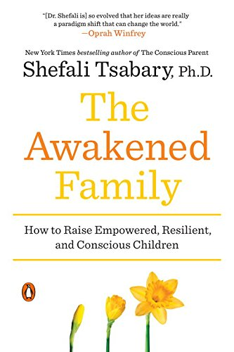 The Awakened Family: How to Raise Empowered, Resilient, and Conscious Children by Shefali Tsabary Ph.D.
