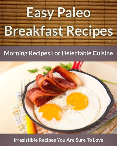 Paleo Breakfast Recipes: Morning Recipes for Delectable Cuisine (The Easy Recipe Book 45)