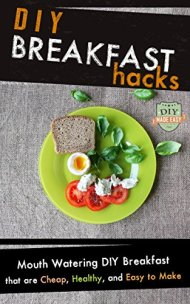 DIY Breakfast Hacks: Mouth Watering DIY Breakfast That Are Cheap, Healthy, And Easy To Make (Breakfast – Breakfast Recipes – Sandwich – Cookbook)