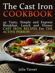 The Cast Iron Cookbook: 45 Tasty, Simple and Express Breakfast, Lunch and Dinner Cast Iron Recipes For the Active Person (The Cast Iron Cookbook, the cast … for beginners, the cast iron way to cook)