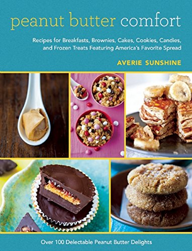Peanut Butter Comfort: Recipes for Breakfasts, Brownies, Cakes, Cookies, Candies, and Frozen Treats Featuring America's Favorite Spread