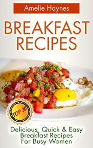 Breakfast Recipes: Top 30 Delicious, Quick & Easy Breakfast Recipes For Busy Women (Amazing Breakfast Recipes Book 2)