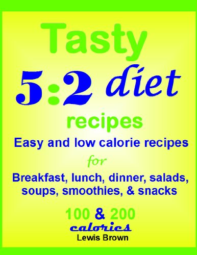 Tasty 5:2 diet recipes: Easy and low calorie recipes for breakfast, lunch, dinner, salads, soups, smoothies, and snacks. 100 and 200 calories