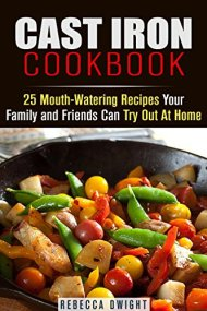 Cast Iron Cookbook: 25 Mouth-Watering Recipes Your Family and Friends Can Try Out At Home (Cookbook for Busy People)