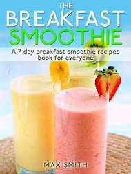 The Breakfast Smoothie: A 7 day breakfast smoothie recipes book for everyone
