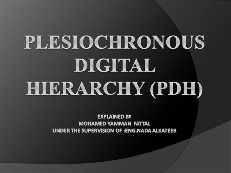 Plesiochronous Digital Hierarchy  PDH  Explained by Mohamed yamman     1 Plesiochronous Digital Hierarchy  PDH  Explained by Mohamed yamman fattal  Under the supervision of  eng nada alkateeb