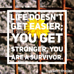 Life doesn't get easier; you get stronger. You are a domestic abuse survivor and you will see better days.