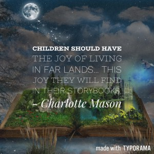 "Charlotte Mason quotes: ""Children should have the joy of living in far lands... this joy they will find, for the most part, in their storybooks."""