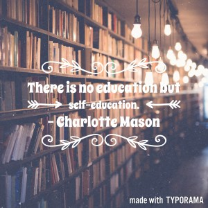 "Charlotte Mason quotes: ""There is no education but self-education."""