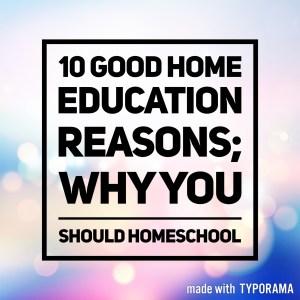 10 Good Home Education Reasons; Why You Should Homeschool.