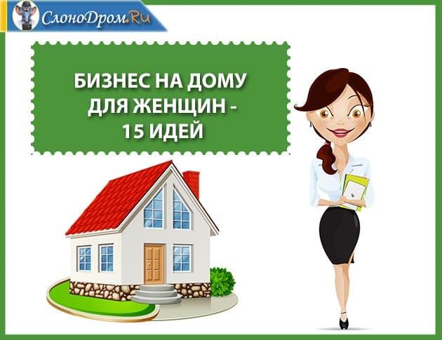 Бизнес на дому для женщин - идеи домашнего бизнеса