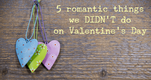 5 romantic things we didn't do on Valentine's Day (and what we did instead)