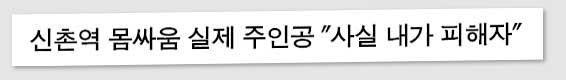 """신촌역 몸싸움 실제 주인공 """"사실 내가 피해자"""""""