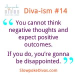 Diva-ism #14: You cannot think negative thoughts and expect positive outcomes. If you do, you're gonna be disappointed.