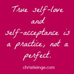 True self-love and self-acceptance is a practice, not a perfect. Quote by Christie Inge