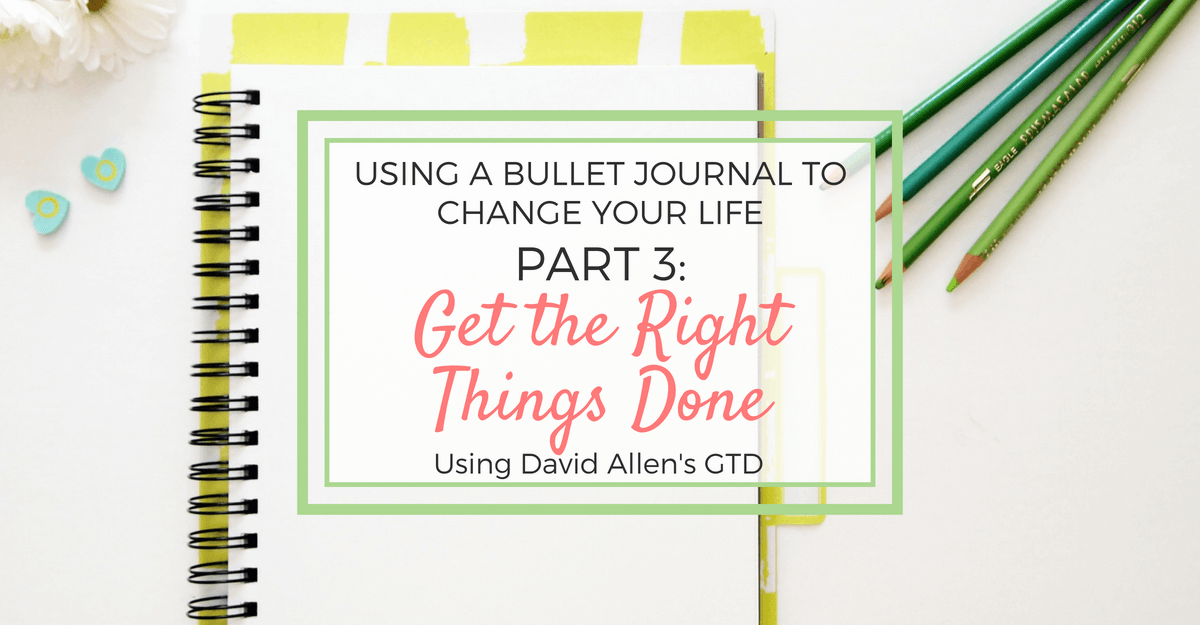Using a Bullet Journal to Change Your Life - Part 3: Get the Right Things Done (using GTD)