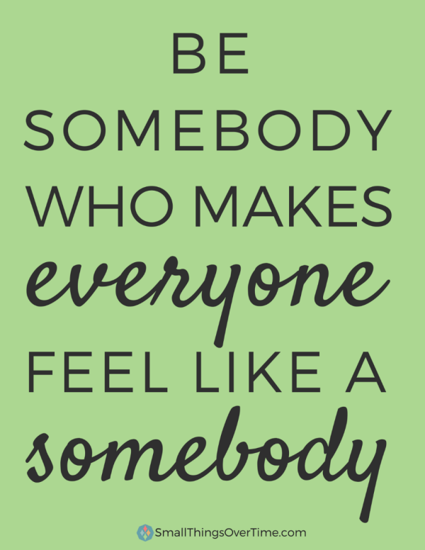 Be somebody who makes everyone feel like a somebody. Say Something Nice