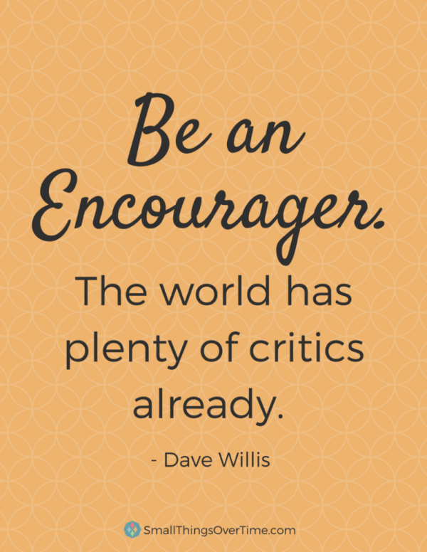 Be an Encourager. The world has plenty of critics already. - Dave Willis