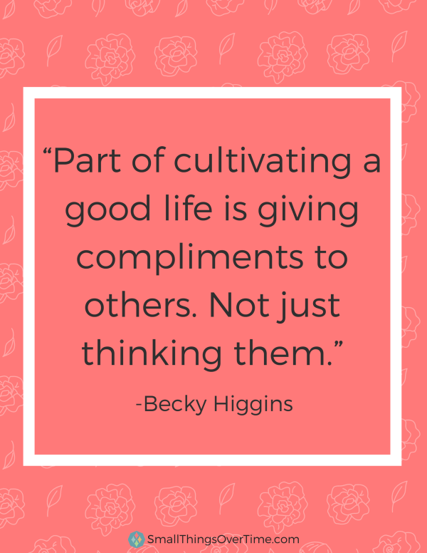 Part of cultivating a good life is giving compliments to others. Not just thinking them. - Becky Higgins