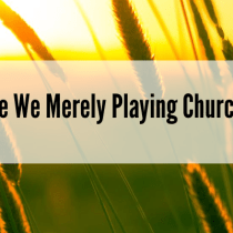 Are We Merely Playing Church?