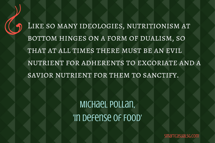 "Everyday Life Sociology Quotes: ""Like so many ideologies, nutritionism at bottom hinges on a form of dualism, so that at all times there must be an evil nutrient for adherents to excoriate and a savior nutrient for them to sanctify."""