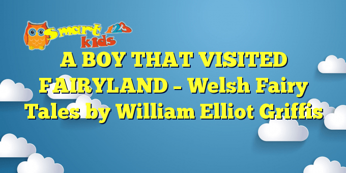 A BOY THAT VISITED FAIRYLAND – Welsh Fairy Tales by William Elliot Griffis