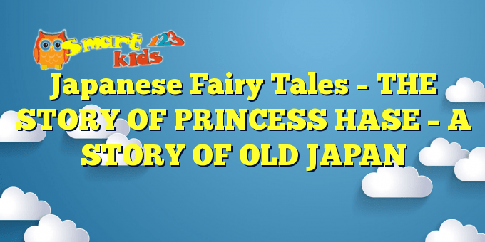 Japanese Fairy Tales –  THE STORY OF PRINCESS HASE – A STORY OF OLD JAPAN