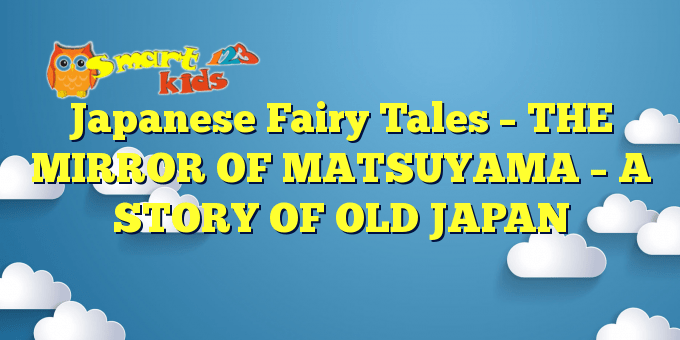 Japanese Fairy Tales – THE MIRROR OF MATSUYAMA – A STORY OF OLD JAPAN