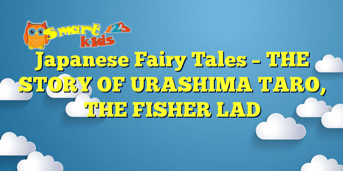 Japanese Fairy Tales – THE STORY OF URASHIMA TARO, THE FISHER LAD