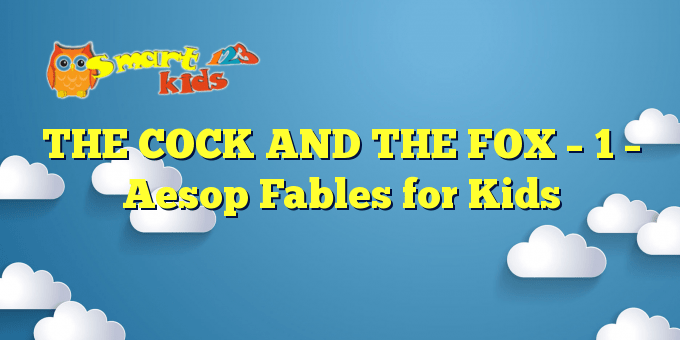 You are currently viewing THE COCK AND THE FOX – 1 – Aesop Fables for Kids