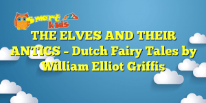Read more about the article THE ELVES AND THEIR ANTICS – Dutch Fairy Tales by William Elliot Griffis