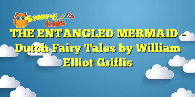 THE ENTANGLED MERMAID – Dutch Fairy Tales by William Elliot Griffis