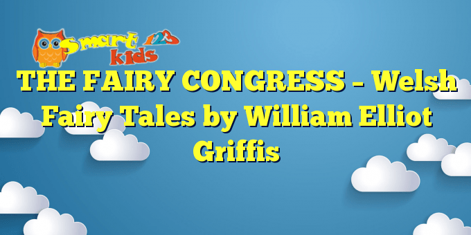 THE FAIRY CONGRESS – Welsh Fairy Tales by William Elliot Griffis