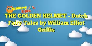 THE GOLDEN HELMET – Dutch Fairy Tales by William Elliot Griffis