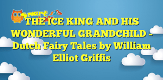 THE ICE KING AND HIS WONDERFUL GRANDCHILD – Dutch Fairy Tales by William Elliot Griffis