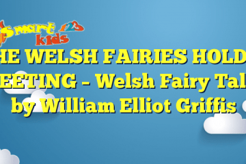 THE WELSH FAIRIES HOLD A MEETING – Welsh Fairy Tales by William Elliot Griffis