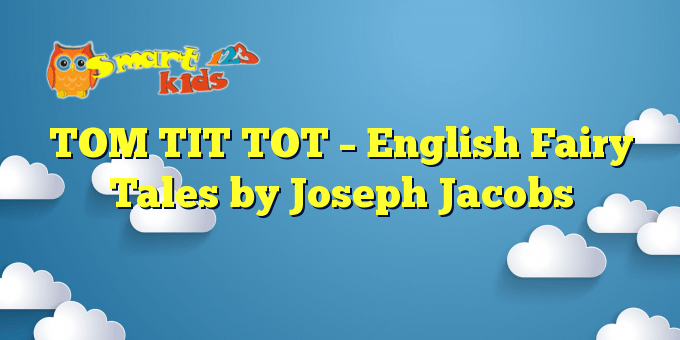 TOM TIT TOT – English Fairy Tales by Joseph Jacobs