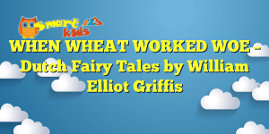 WHEN WHEAT WORKED WOE – Dutch Fairy Tales by William Elliot Griffis