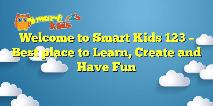 Welcome to Smart Kids 123 – Best place to Learn, Create and Have Fun