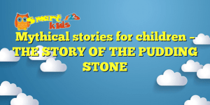 Mythical stories for children – THE STORY OF THE PUDDING STONE