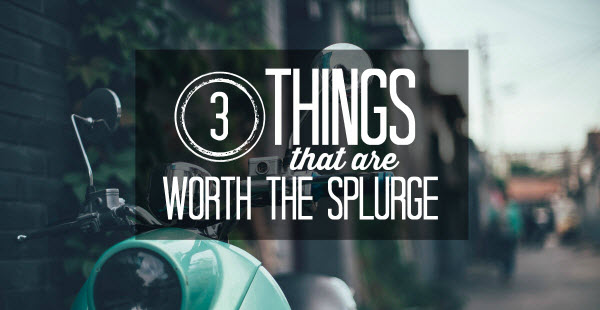 3 things that are worth the splurge