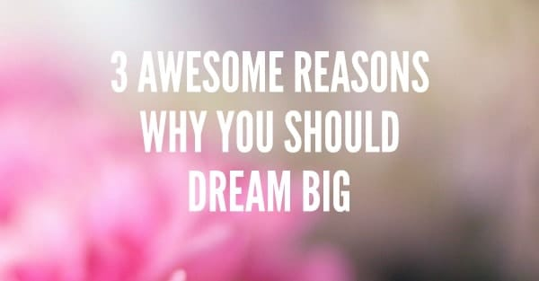 Dream big and start living the life you really want.