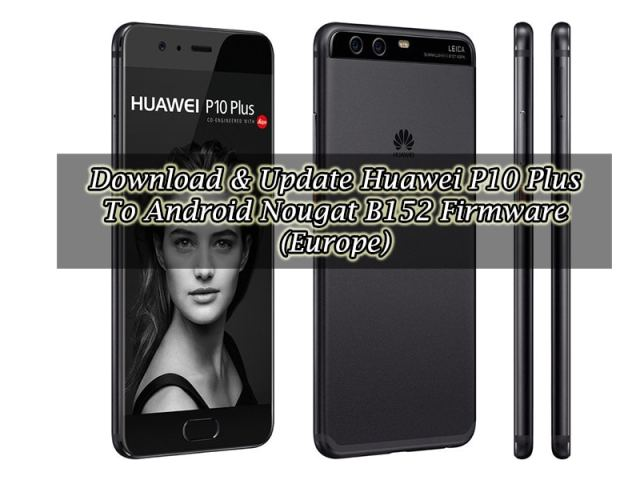 Download & Update Huawei P10 Plus To Android Nougat B152 Firmware (Europe)