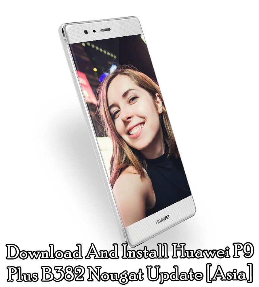 Download And Install Huawei P9 Plus B382 Nougat Update [Asia]