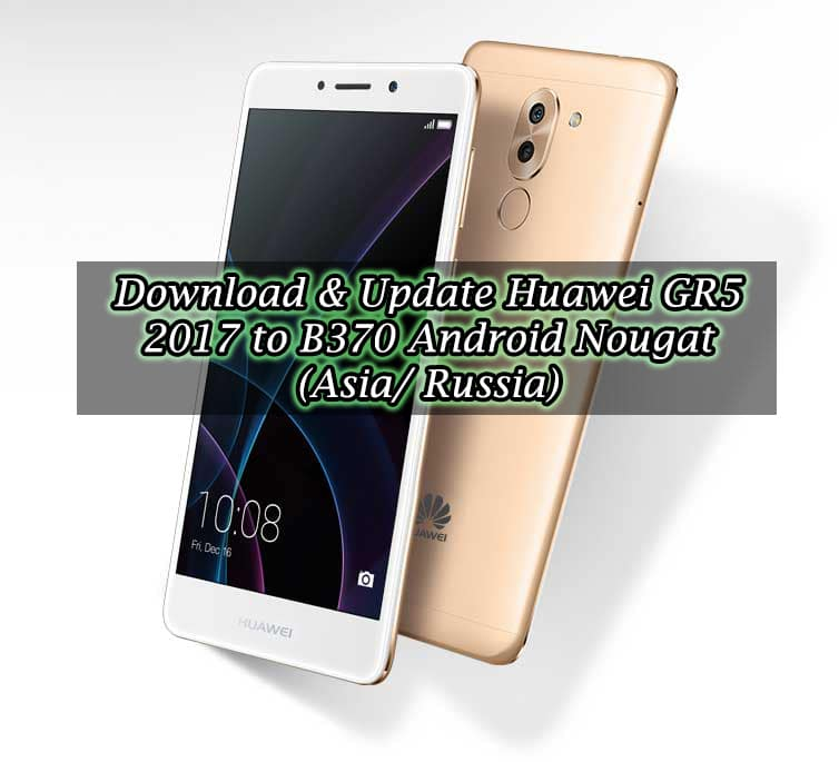 Download & Update Huawei GR5 2017 to B370 Android Nougat (Asia/ Russia)