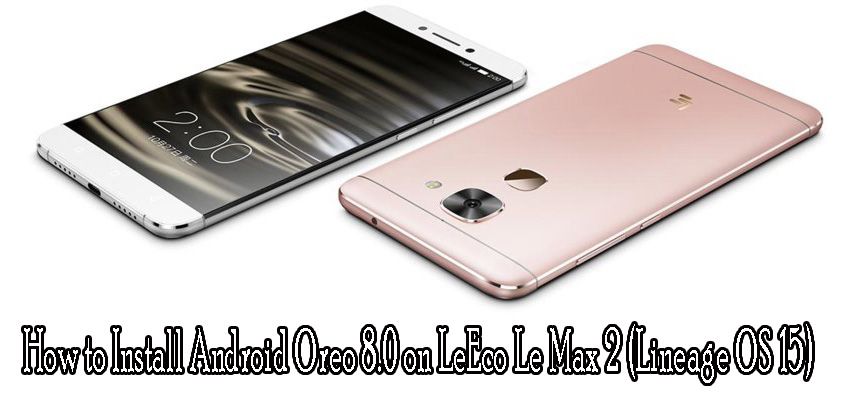 How to update LeEco Le Max 2 to Android Oreo 8 0 (Lineage OS 15)
